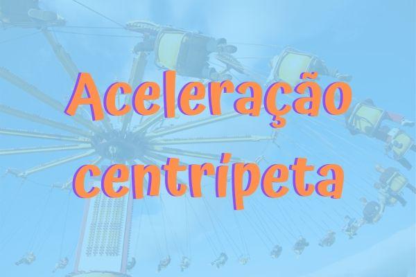 A aceleração centrípeta muda a direção da velocidade de um corpo a cada segundo.