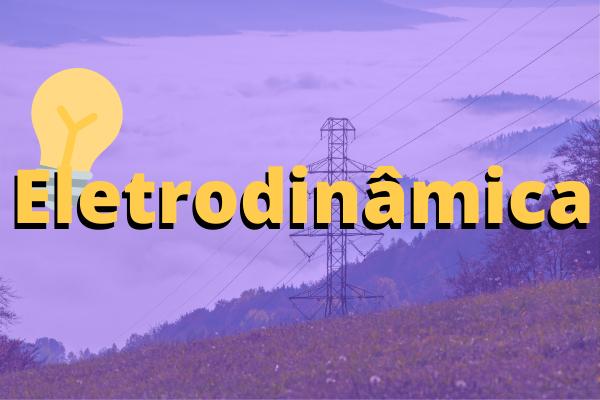 Eletrodinâmica é a área da Física que estuda a movimentação das cargas elétricas.