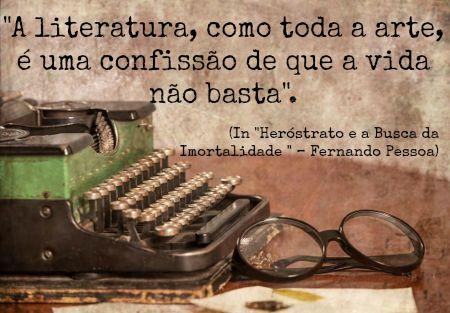 """""""A literatura, como toda a arte, é uma confissão de que a vida não basta"""". Fernando Pessoa"""