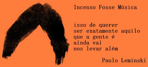 Incenso fosse música. In Toda Poesia, Paulo Leminski. Editora Companhia das Letras **