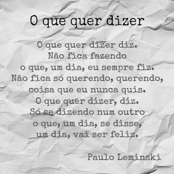 """""""Só se dizendo num outro/o que, um dia, se disse, um dia, vai ser feliz"""". O que quer dizer, Paulo Leminski"""