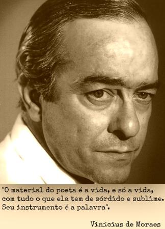 """""""O material do poeta é a vida. Por isso me parece que a poesia é a mais humilde das artes."""" Vinícius de Moraes **"""