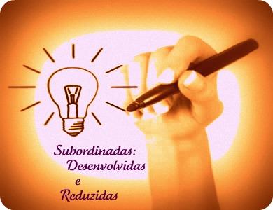 Subordinadas Desenvolvidas e Subordinadas Reduzidas