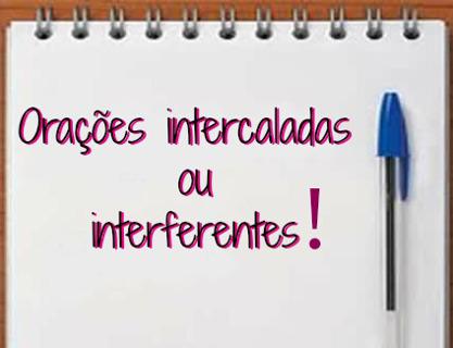 Orações intercaladas ou interferentes são aquelas independentes, sintaticamente dizendo