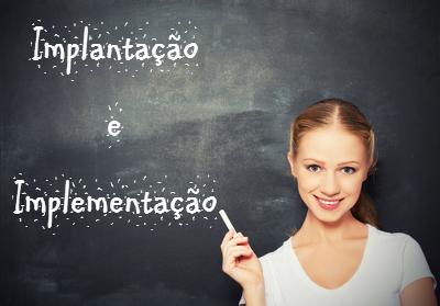 Implantação e implementação são palavras parônimas, ou seja, apresentam pronúncia e ortografia parecidas, mas significados diferentes