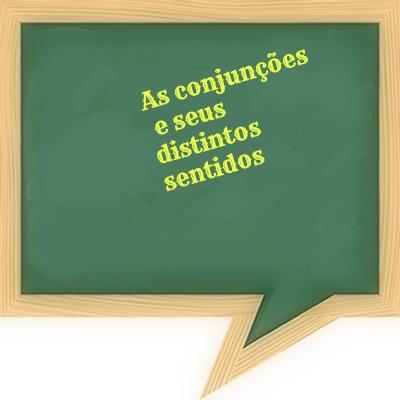 Levando em conta o contexto em que se inserem, as conjunções apresentam distintos sentidos