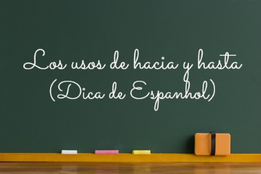 """Aprender os usos de """"hacia"""" e """"hasta"""" não é tarefa fácil para o estudante brasileiro"""